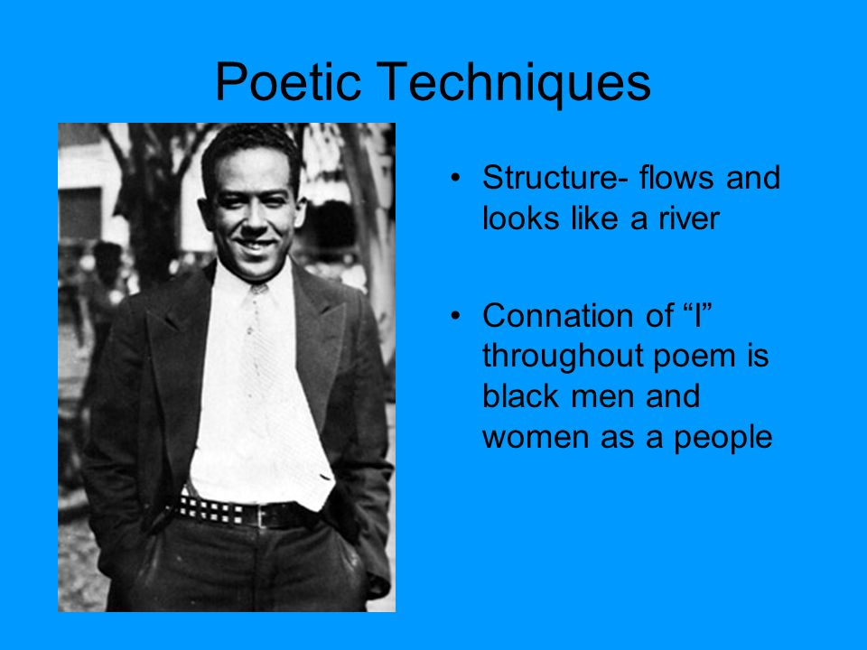 Poetic Techniques Structure- flows and looks like a river Connation of I throughout poem is black men and women as a people