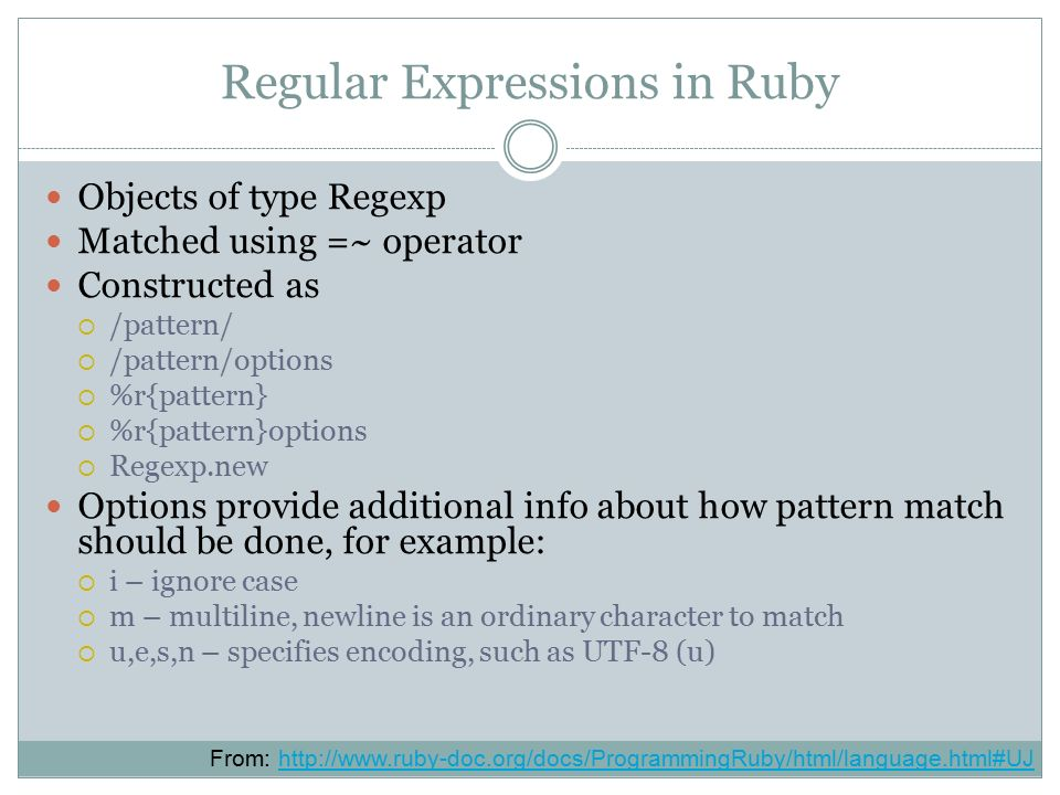 Regular Expressions in Ruby Objects of type Regexp Matched using =~ operator Constructed as  /pattern/  /pattern/options  %r{pattern}  %r{pattern}options  Regexp.new Options provide additional info about how pattern match should be done, for example:  i – ignore case  m – multiline, newline is an ordinary character to match  u,e,s,n – specifies encoding, such as UTF-8 (u) From: