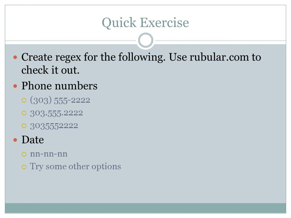 Quick Exercise Create regex for the following. Use rubular.com to check it out.