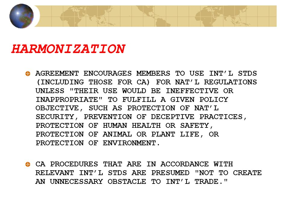 HARMONIZATION AGREEMENT ENCOURAGES MEMBERS TO USE INT'L STDS (INCLUDING THOSE FOR CA) FOR NAT'L REGULATIONS UNLESS THEIR USE WOULD BE INEFFECTIVE OR INAPPROPRIATE TO FULFILL A GIVEN POLICY OBJECTIVE, SUCH AS PROTECTION OF NAT'L SECURITY, PREVENTION OF DECEPTIVE PRACTICES, PROTECTION OF HUMAN HEALTH OR SAFETY, PROTECTION OF ANIMAL OR PLANT LIFE, OR PROTECTION OF ENVIRONMENT.