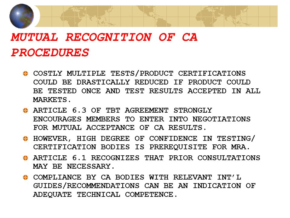 MUTUAL RECOGNITION OF CA PROCEDURES COSTLY MULTIPLE TESTS/PRODUCT CERTIFICATIONS COULD BE DRASTICALLY REDUCED IF PRODUCT COULD BE TESTED ONCE AND TEST RESULTS ACCEPTED IN ALL MARKETS.