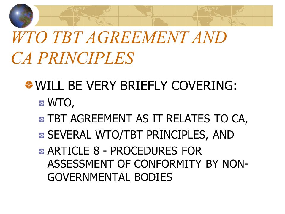 WTO TBT AGREEMENT AND CA PRINCIPLES WILL BE VERY BRIEFLY COVERING: WTO, TBT AGREEMENT AS IT RELATES TO CA, SEVERAL WTO/TBT PRINCIPLES, AND ARTICLE 8 - PROCEDURES FOR ASSESSMENT OF CONFORMITY BY NON- GOVERNMENTAL BODIES