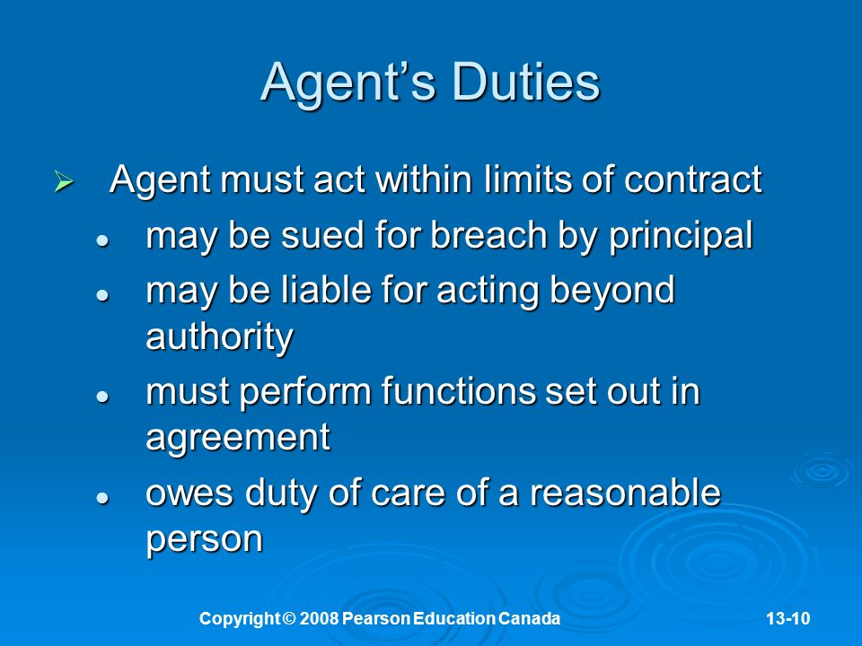 Copyright © 2008 Pearson Education Canada13-10 Agent's Duties  Agent must act within limits of contract may be sued for breach by principal may be sued for breach by principal may be liable for acting beyond authority may be liable for acting beyond authority must perform functions set out in agreement must perform functions set out in agreement owes duty of care of a reasonable person owes duty of care of a reasonable person