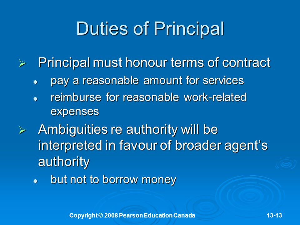Copyright © 2008 Pearson Education Canada13-13 Duties of Principal  Principal must honour terms of contract pay a reasonable amount for services pay a reasonable amount for services reimburse for reasonable work-related expenses reimburse for reasonable work-related expenses  Ambiguities re authority will be interpreted in favour of broader agent's authority but not to borrow money but not to borrow money