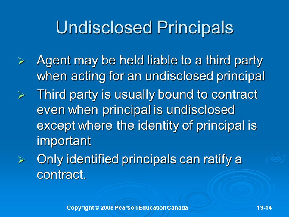 Copyright © 2008 Pearson Education Canada13-14 Undisclosed Principals  Agent may be held liable to a third party when acting for an undisclosed principal  Third party is usually bound to contract even when principal is undisclosed except where the identity of principal is important  Only identified principals can ratify a contract.
