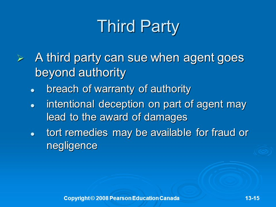 Copyright © 2008 Pearson Education Canada13-15 Third Party  A third party can sue when agent goes beyond authority breach of warranty of authority breach of warranty of authority intentional deception on part of agent may lead to the award of damages intentional deception on part of agent may lead to the award of damages tort remedies may be available for fraud or negligence tort remedies may be available for fraud or negligence
