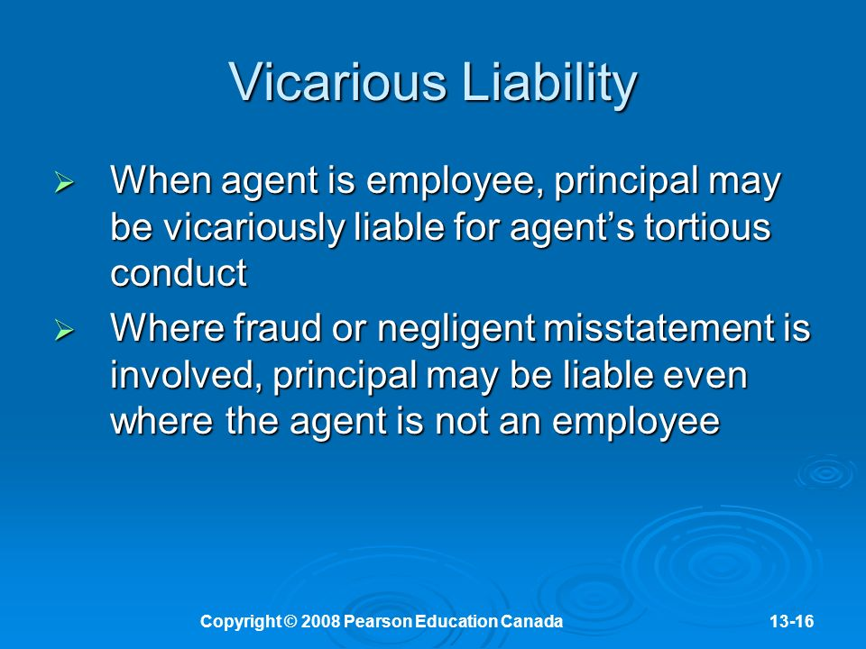 Copyright © 2008 Pearson Education Canada13-16 Vicarious Liability  When agent is employee, principal may be vicariously liable for agent's tortious conduct  Where fraud or negligent misstatement is involved, principal may be liable even where the agent is not an employee