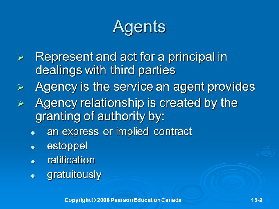 Copyright © 2008 Pearson Education Canada13-2 Agents  Represent and act for a principal in dealings with third parties  Agency is the service an agent provides  Agency relationship is created by the granting of authority by: an express or implied contract an express or implied contract estoppel estoppel ratification ratification gratuitously gratuitously