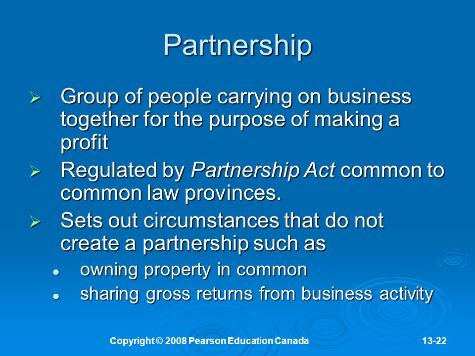 Copyright © 2008 Pearson Education Canada13-22 Partnership  Group of people carrying on business together for the purpose of making a profit  Regulated by Partnership Act common to common law provinces.