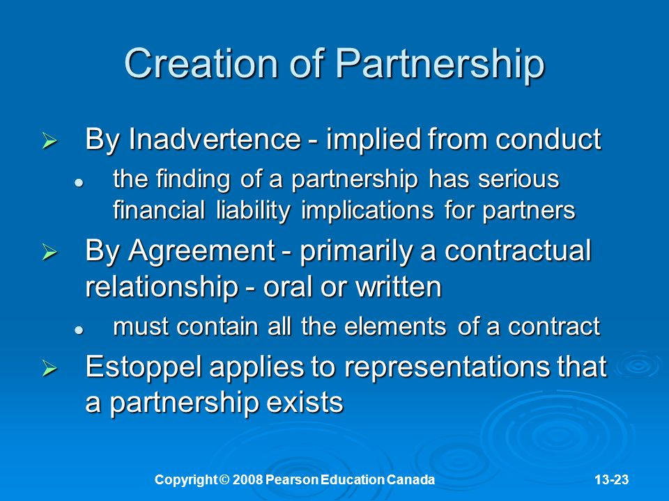 Copyright © 2008 Pearson Education Canada13-23 Creation of Partnership  By Inadvertence - implied from conduct the finding of a partnership has serious financial liability implications for partners the finding of a partnership has serious financial liability implications for partners  By Agreement - primarily a contractual relationship - oral or written must contain all the elements of a contract must contain all the elements of a contract  Estoppel applies to representations that a partnership exists
