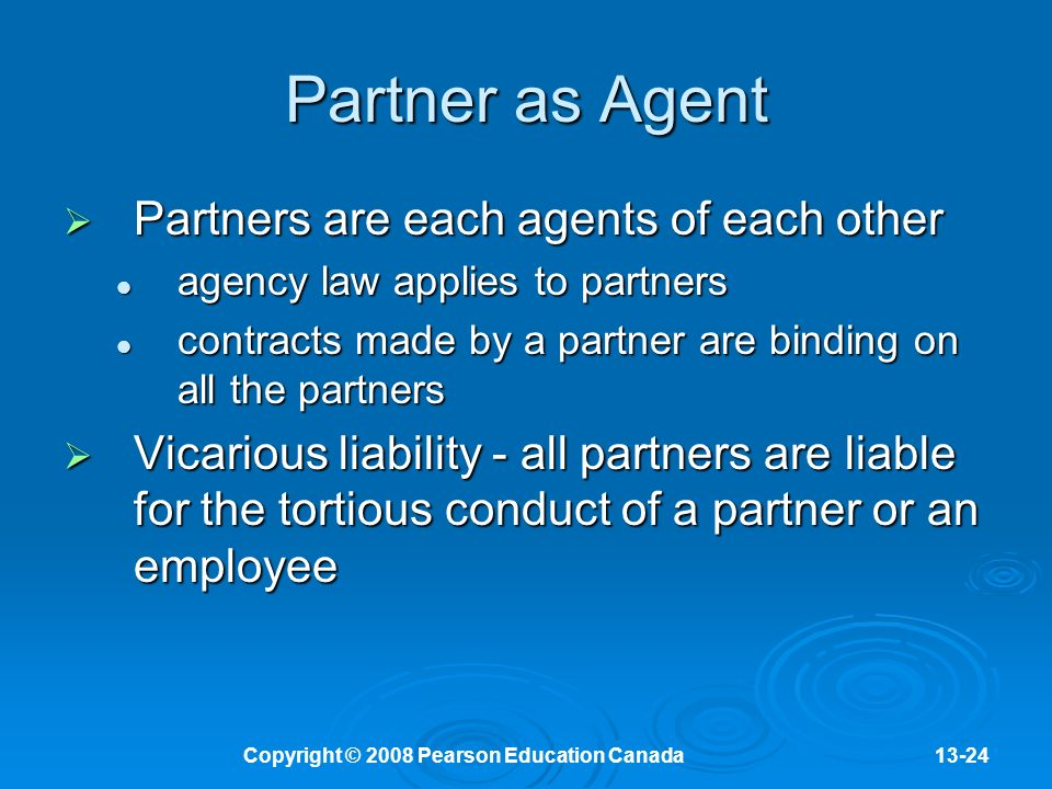 Copyright © 2008 Pearson Education Canada13-24 Partner as Agent  Partners are each agents of each other agency law applies to partners agency law applies to partners contracts made by a partner are binding on all the partners contracts made by a partner are binding on all the partners  Vicarious liability - all partners are liable for the tortious conduct of a partner or an employee