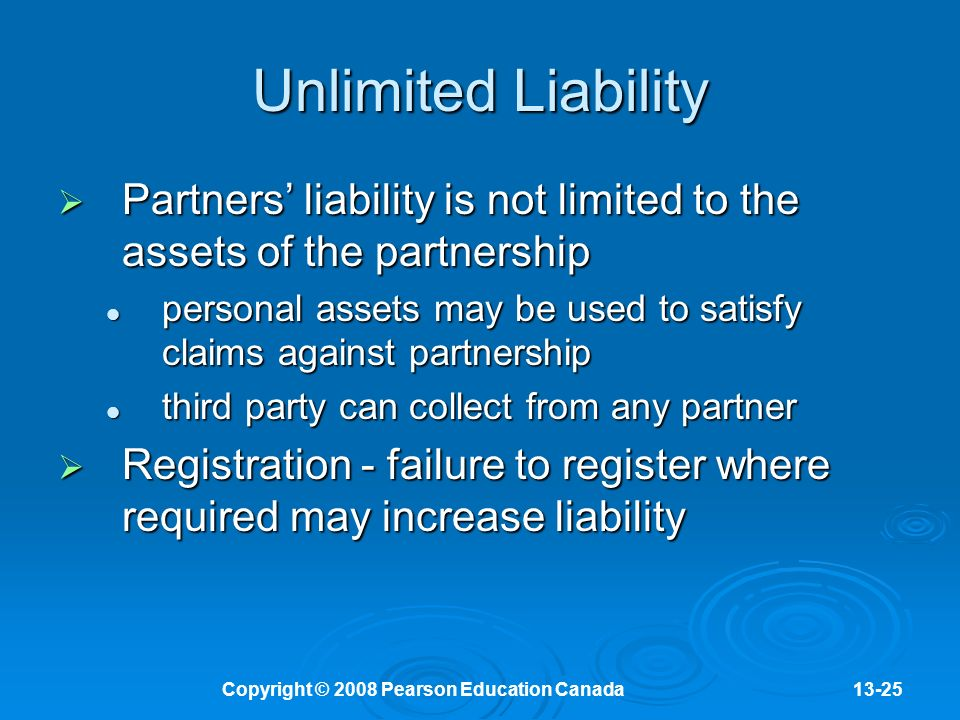 Copyright © 2008 Pearson Education Canada13-25 Unlimited Liability  Partners' liability is not limited to the assets of the partnership personal assets may be used to satisfy claims against partnership personal assets may be used to satisfy claims against partnership third party can collect from any partner third party can collect from any partner  Registration - failure to register where required may increase liability