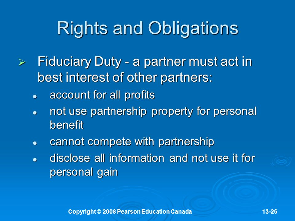 Copyright © 2008 Pearson Education Canada13-26 Rights and Obligations  Fiduciary Duty - a partner must act in best interest of other partners: account for all profits account for all profits not use partnership property for personal benefit not use partnership property for personal benefit cannot compete with partnership cannot compete with partnership disclose all information and not use it for personal gain disclose all information and not use it for personal gain