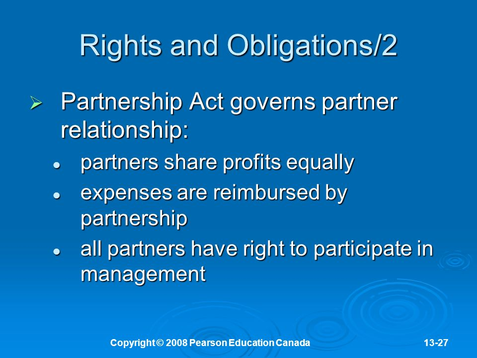 Copyright © 2008 Pearson Education Canada13-27 Rights and Obligations/2  Partnership Act governs partner relationship: partners share profits equally partners share profits equally expenses are reimbursed by partnership expenses are reimbursed by partnership all partners have right to participate in management all partners have right to participate in management