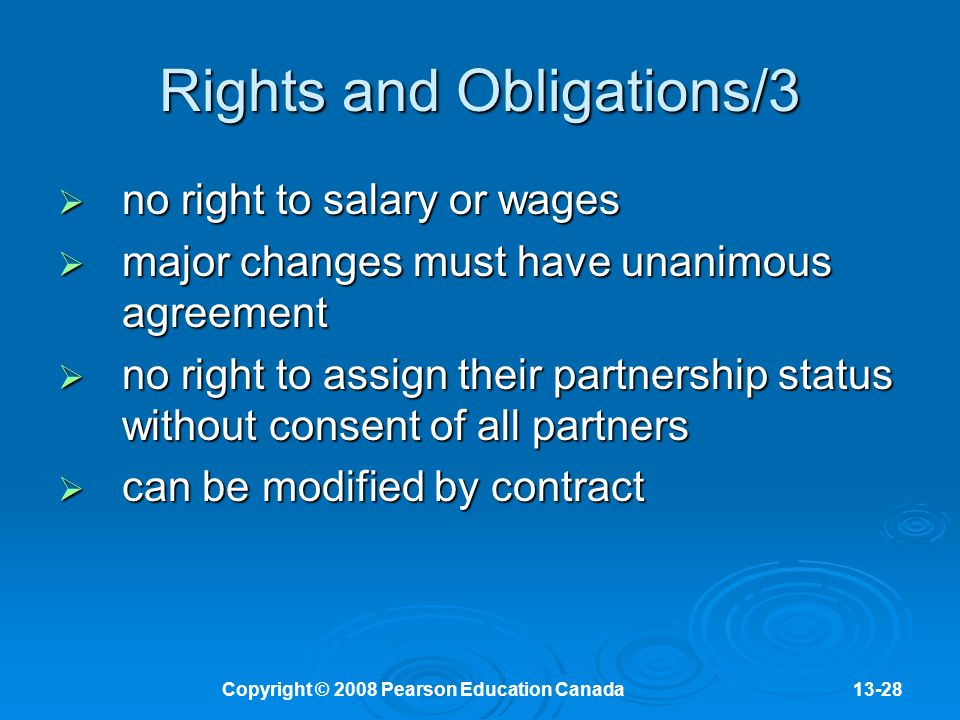 Copyright © 2008 Pearson Education Canada13-28 Rights and Obligations/3  no right to salary or wages  major changes must have unanimous agreement  no right to assign their partnership status without consent of all partners  can be modified by contract