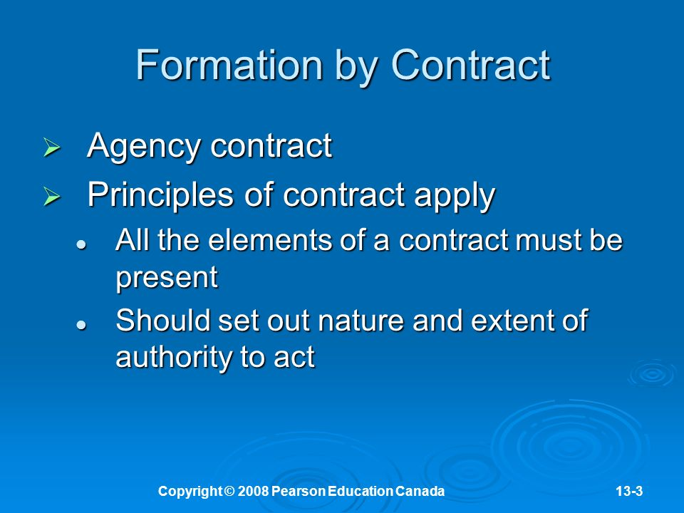Copyright © 2008 Pearson Education Canada13-3 Formation by Contract  Agency contract  Principles of contract apply All the elements of a contract must be present All the elements of a contract must be present Should set out nature and extent of authority to act Should set out nature and extent of authority to act