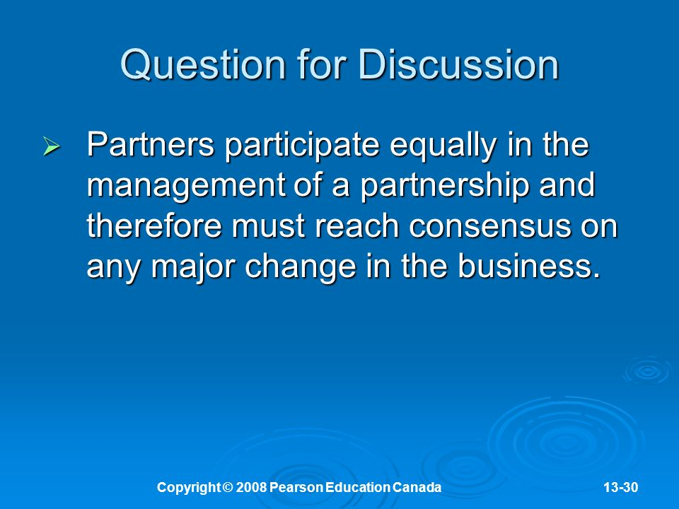 Copyright © 2008 Pearson Education Canada13-30 Question for Discussion  Partners participate equally in the management of a partnership and therefore must reach consensus on any major change in the business.