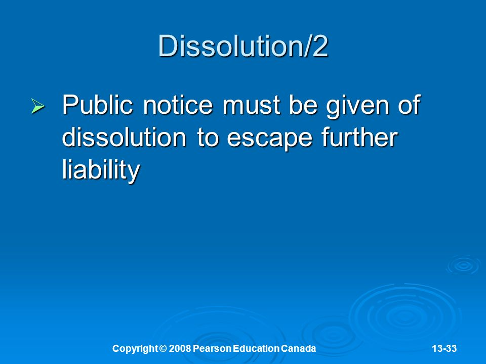 Copyright © 2008 Pearson Education Canada13-33 Dissolution/2  Public notice must be given of dissolution to escape further liability