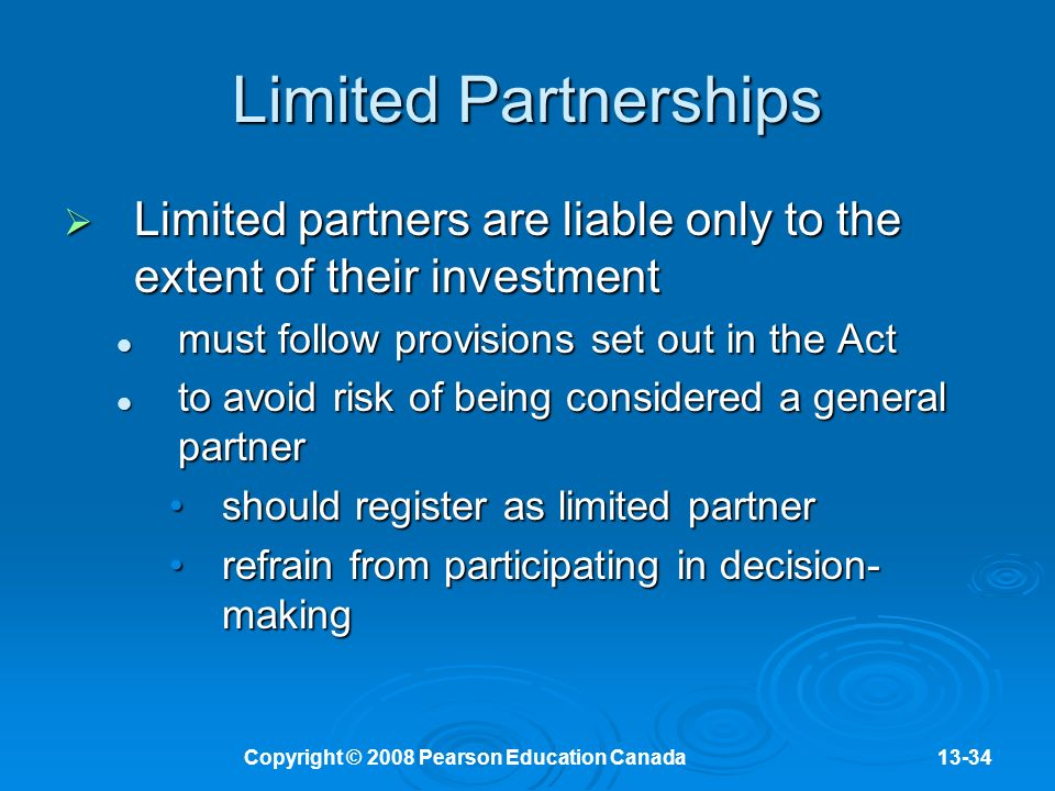 Copyright © 2008 Pearson Education Canada13-34 Limited Partnerships  Limited partners are liable only to the extent of their investment must follow provisions set out in the Act must follow provisions set out in the Act to avoid risk of being considered a general partner to avoid risk of being considered a general partner should register as limited partnershould register as limited partner refrain from participating in decision- makingrefrain from participating in decision- making