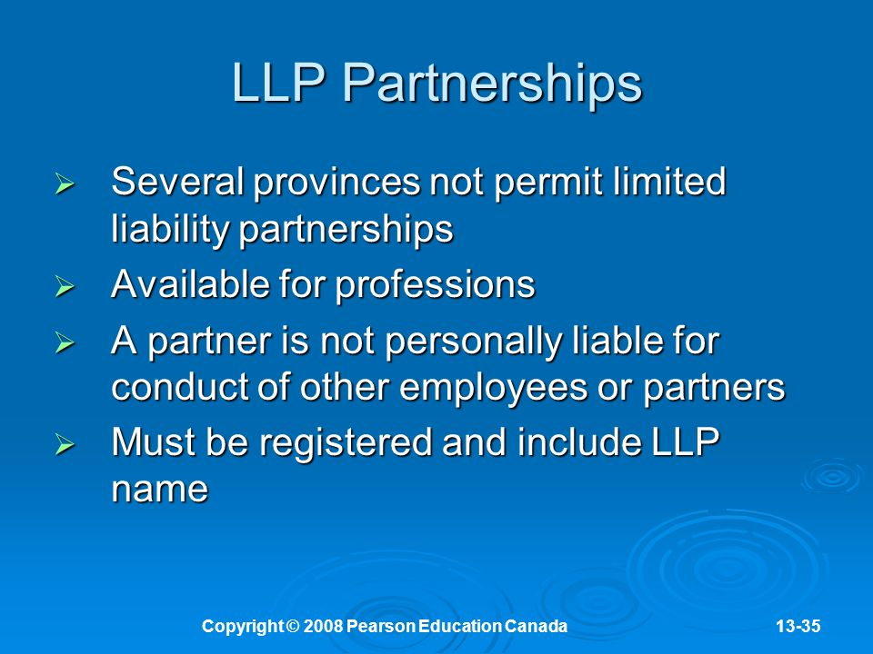 Copyright © 2008 Pearson Education Canada13-35 LLP Partnerships  Several provinces not permit limited liability partnerships  Available for professions  A partner is not personally liable for conduct of other employees or partners  Must be registered and include LLP name