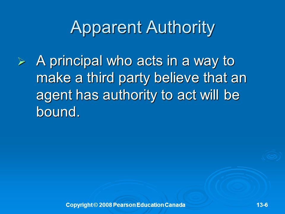 Copyright © 2008 Pearson Education Canada13-6 Apparent Authority  A principal who acts in a way to make a third party believe that an agent has authority to act will be bound.