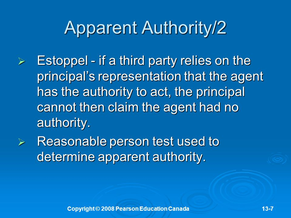 Copyright © 2008 Pearson Education Canada13-7 Apparent Authority/2  Estoppel - if a third party relies on the principal's representation that the agent has the authority to act, the principal cannot then claim the agent had no authority.
