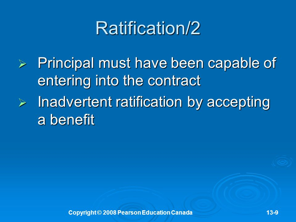 Copyright © 2008 Pearson Education Canada13-9 Ratification/2  Principal must have been capable of entering into the contract  Inadvertent ratification by accepting a benefit