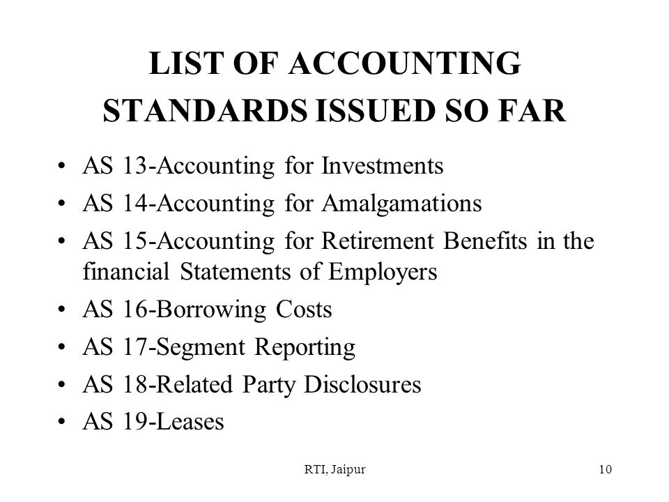 RTI, Jaipur10 LIST OF ACCOUNTING STANDARDS ISSUED SO FAR AS 13-Accounting for Investments AS 14-Accounting for Amalgamations AS 15-Accounting for Retirement Benefits in the financial Statements of Employers AS 16-Borrowing Costs AS 17-Segment Reporting AS 18-Related Party Disclosures AS 19-Leases