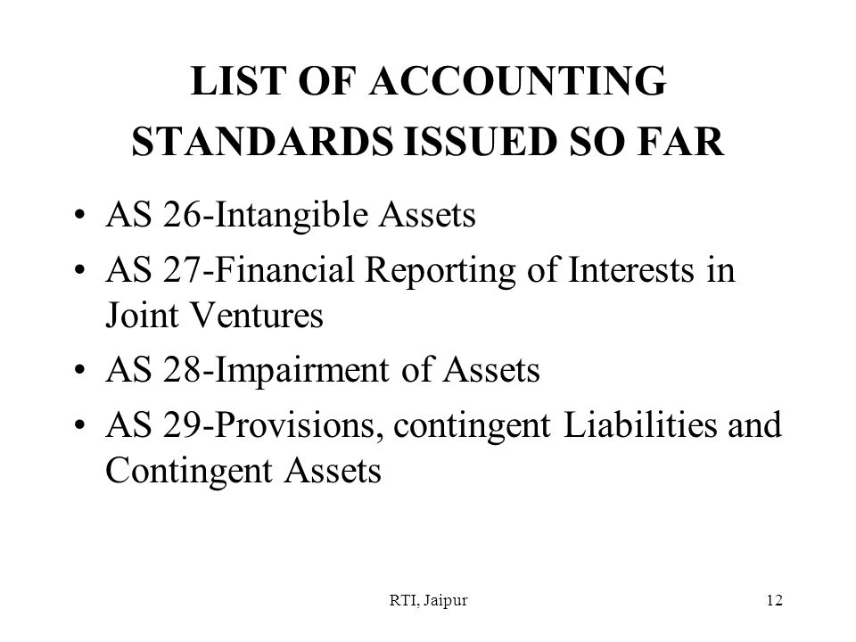 RTI, Jaipur12 LIST OF ACCOUNTING STANDARDS ISSUED SO FAR AS 26-Intangible Assets AS 27-Financial Reporting of Interests in Joint Ventures AS 28-Impairment of Assets AS 29-Provisions, contingent Liabilities and Contingent Assets