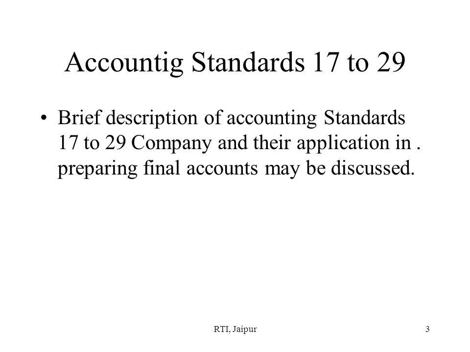 RTI, Jaipur3 Accountig Standards 17 to 29 Brief description of accounting Standards 17 to 29 Company and their application in.