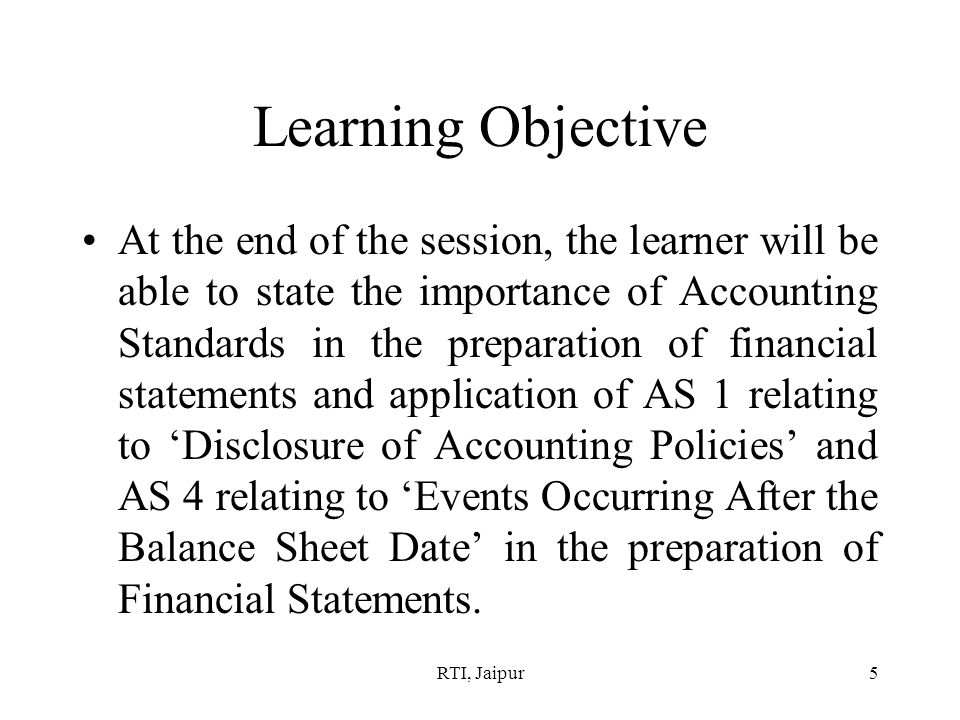 RTI, Jaipur5 Learning Objective At the end of the session, the learner will be able to state the importance of Accounting Standards in the preparation of financial statements and application of AS 1 relating to 'Disclosure of Accounting Policies' and AS 4 relating to 'Events Occurring After the Balance Sheet Date' in the preparation of Financial Statements.