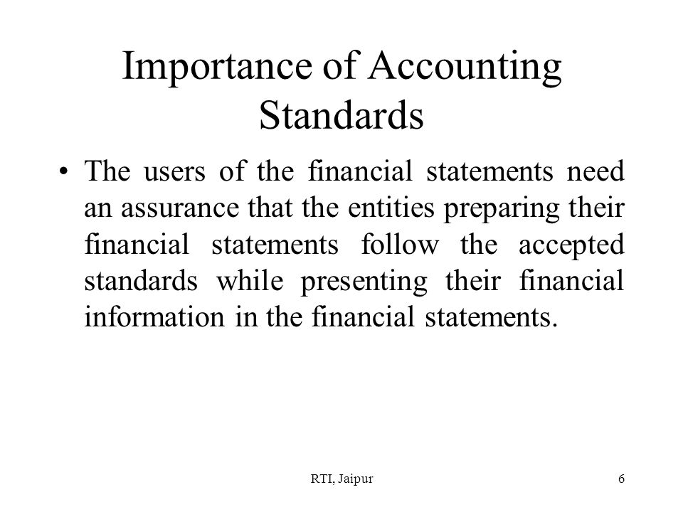 RTI, Jaipur6 Importance of Accounting Standards The users of the financial statements need an assurance that the entities preparing their financial statements follow the accepted standards while presenting their financial information in the financial statements.