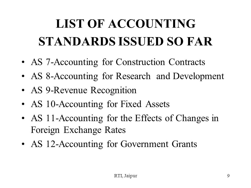RTI, Jaipur9 LIST OF ACCOUNTING STANDARDS ISSUED SO FAR AS 7-Accounting for Construction Contracts AS 8-Accounting for Research and Development AS 9-Revenue Recognition AS 10-Accounting for Fixed Assets AS 11-Accounting for the Effects of Changes in Foreign Exchange Rates AS 12-Accounting for Government Grants