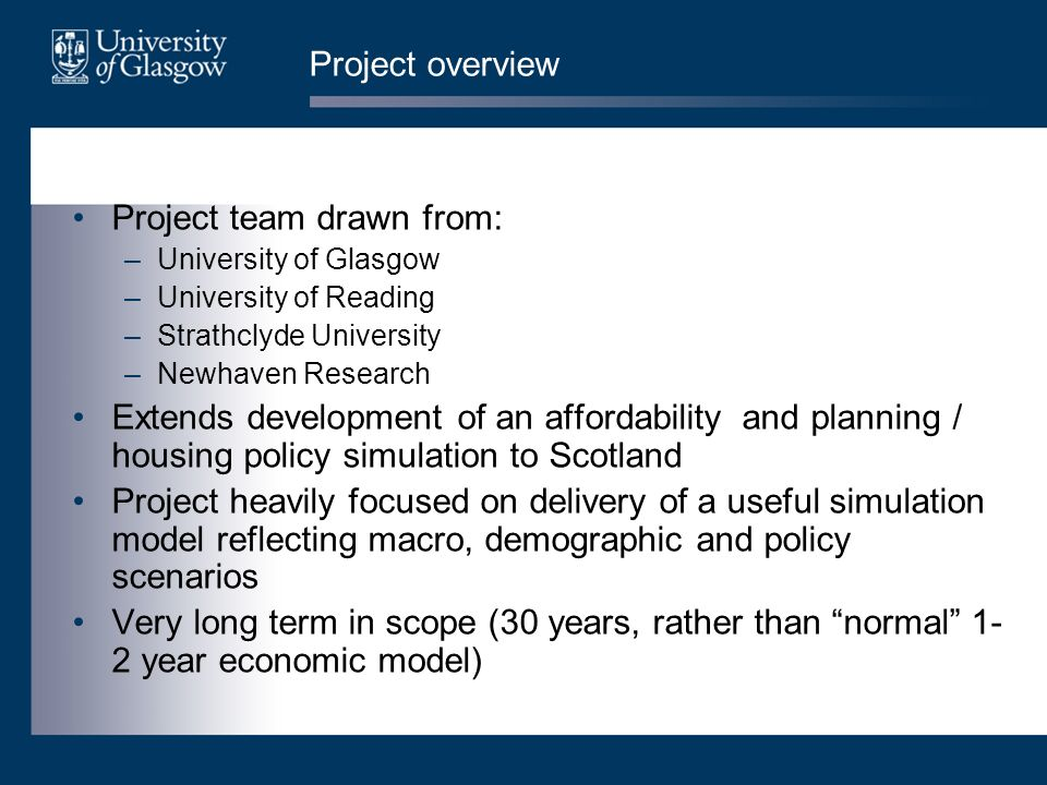 Project overview Project team drawn from: –University of Glasgow –University of Reading –Strathclyde University –Newhaven Research Extends development of an affordability and planning / housing policy simulation to Scotland Project heavily focused on delivery of a useful simulation model reflecting macro, demographic and policy scenarios Very long term in scope (30 years, rather than normal 1- 2 year economic model)