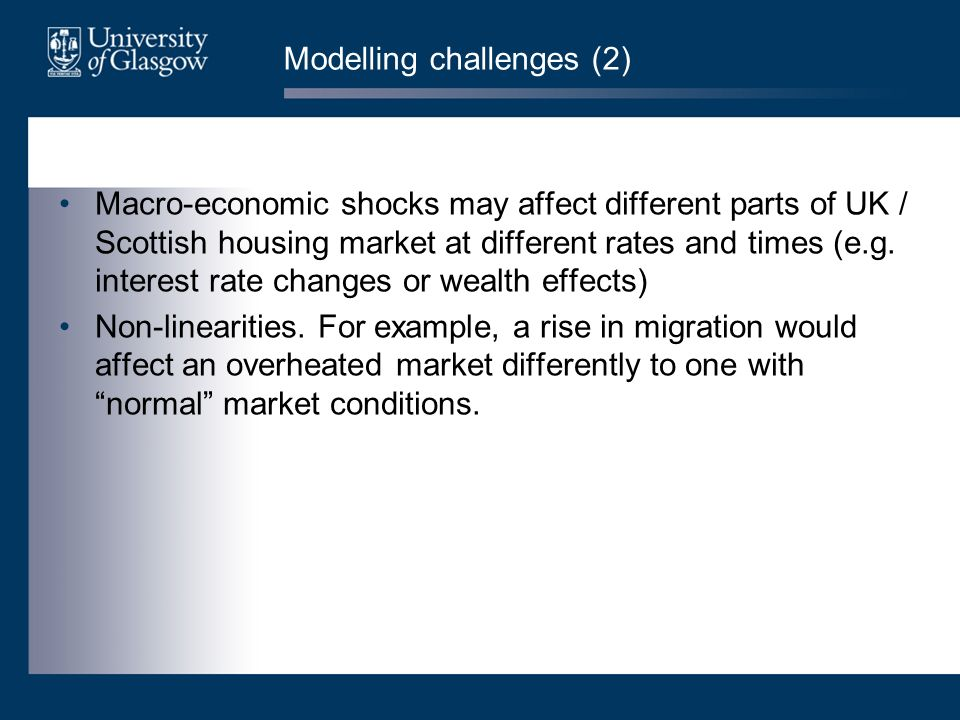 Modelling challenges (2) Macro-economic shocks may affect different parts of UK / Scottish housing market at different rates and times (e.g.