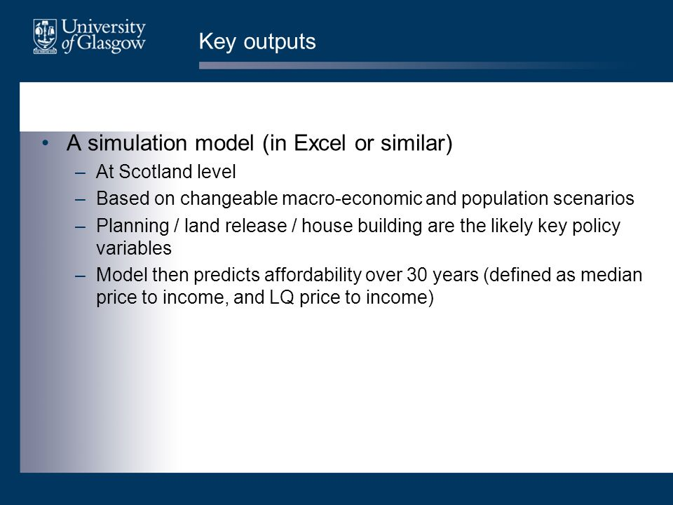 Key outputs A simulation model (in Excel or similar) –At Scotland level –Based on changeable macro-economic and population scenarios –Planning / land release / house building are the likely key policy variables –Model then predicts affordability over 30 years (defined as median price to income, and LQ price to income)