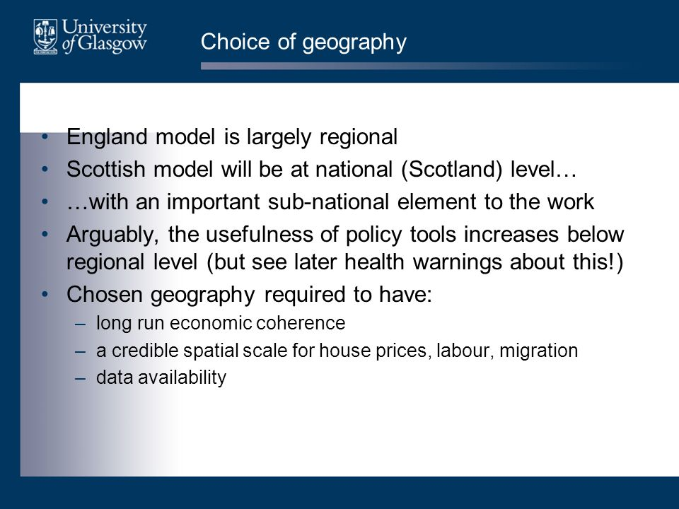 Choice of geography England model is largely regional Scottish model will be at national (Scotland) level… …with an important sub-national element to the work Arguably, the usefulness of policy tools increases below regional level (but see later health warnings about this!) Chosen geography required to have: –long run economic coherence –a credible spatial scale for house prices, labour, migration –data availability
