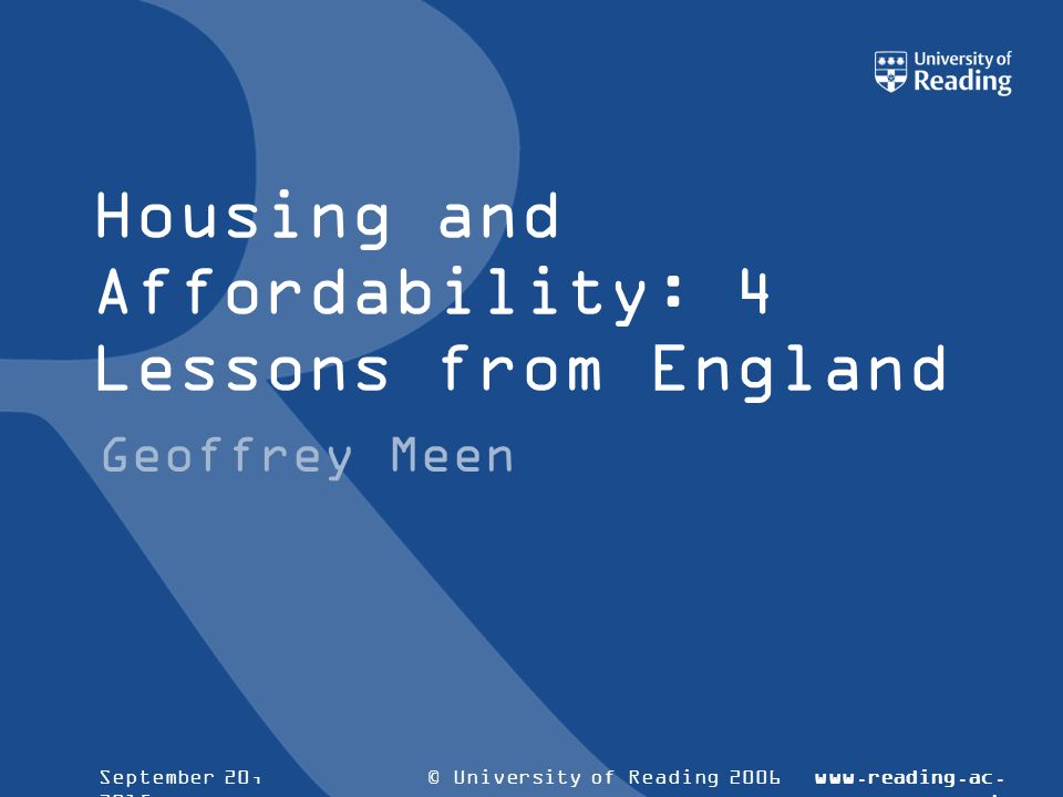 © University of Reading 2006www.reading.ac.ukSeptember 20, 2015 Housing and Affordability: 4 Lessons from England Geoffrey Meen