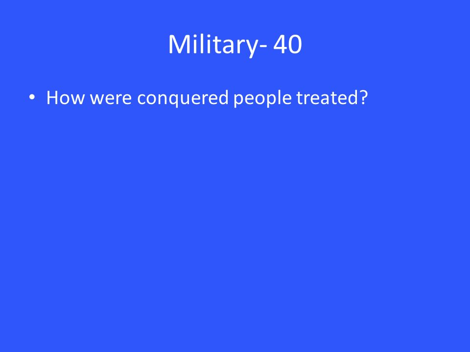 Military- 40 How were conquered people treated