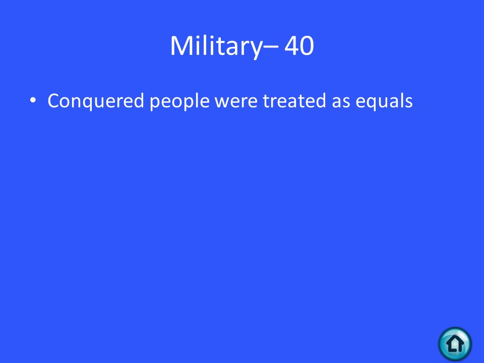 Military– 40 Conquered people were treated as equals
