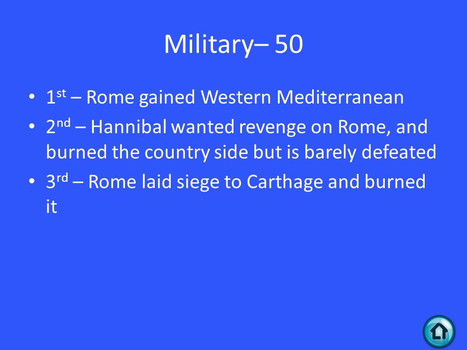 Military– 50 1 st – Rome gained Western Mediterranean 2 nd – Hannibal wanted revenge on Rome, and burned the country side but is barely defeated 3 rd – Rome laid siege to Carthage and burned it