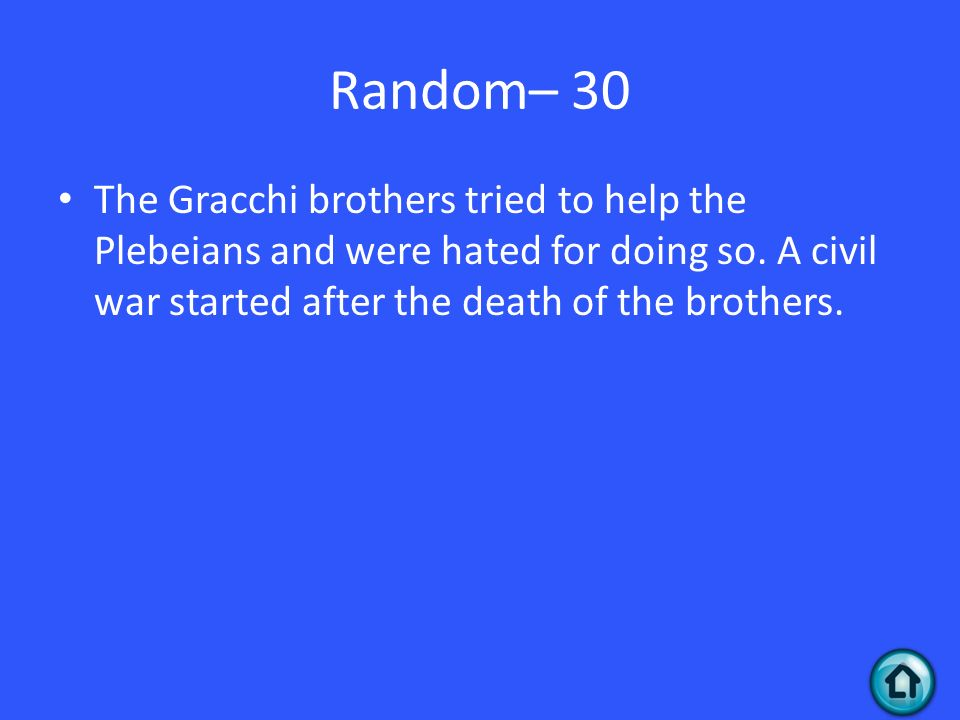 Random– 30 The Gracchi brothers tried to help the Plebeians and were hated for doing so.