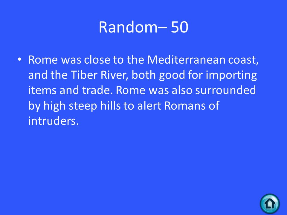 Random– 50 Rome was close to the Mediterranean coast, and the Tiber River, both good for importing items and trade.