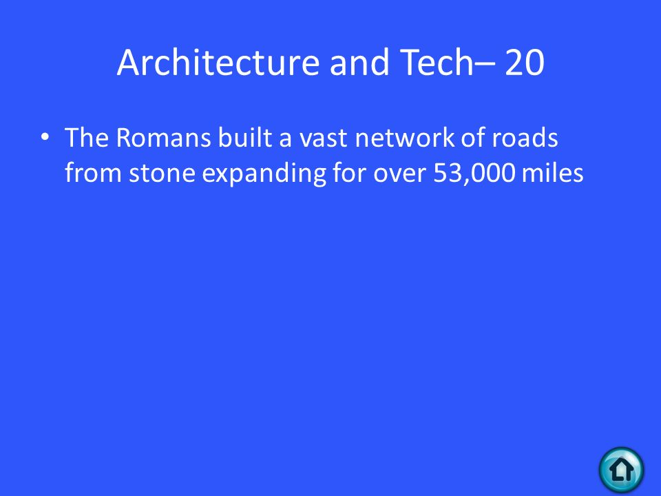 Architecture and Tech– 20 The Romans built a vast network of roads from stone expanding for over 53,000 miles