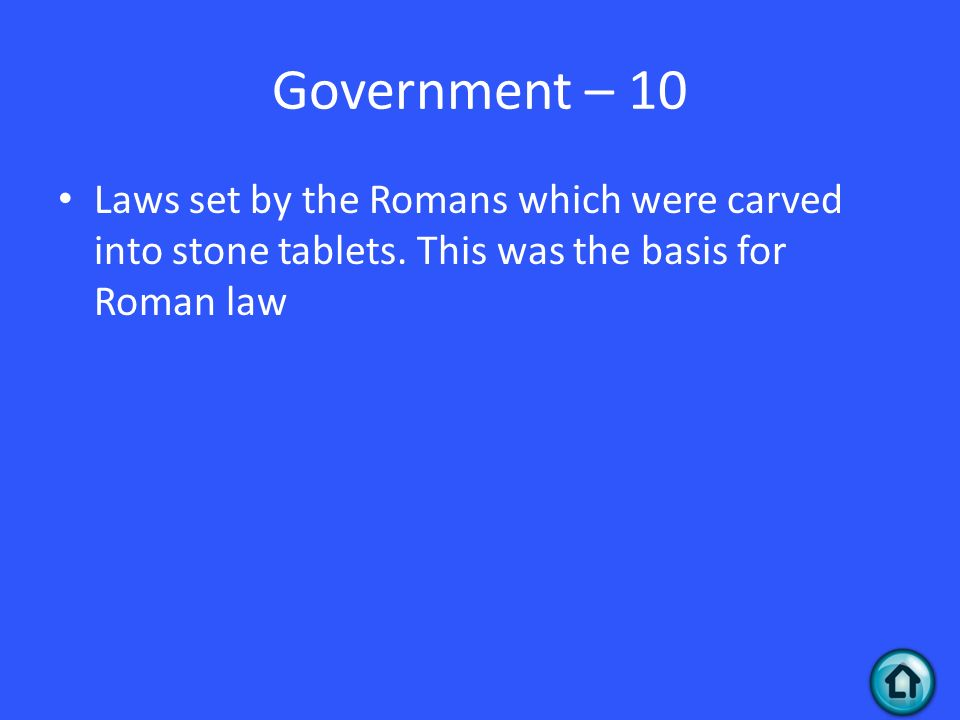 Government – 10 Laws set by the Romans which were carved into stone tablets.