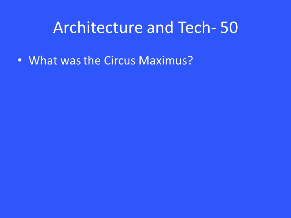 Architecture and Tech- 50 What was the Circus Maximus