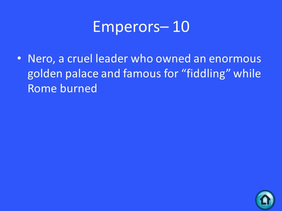 Emperors– 10 Nero, a cruel leader who owned an enormous golden palace and famous for fiddling while Rome burned