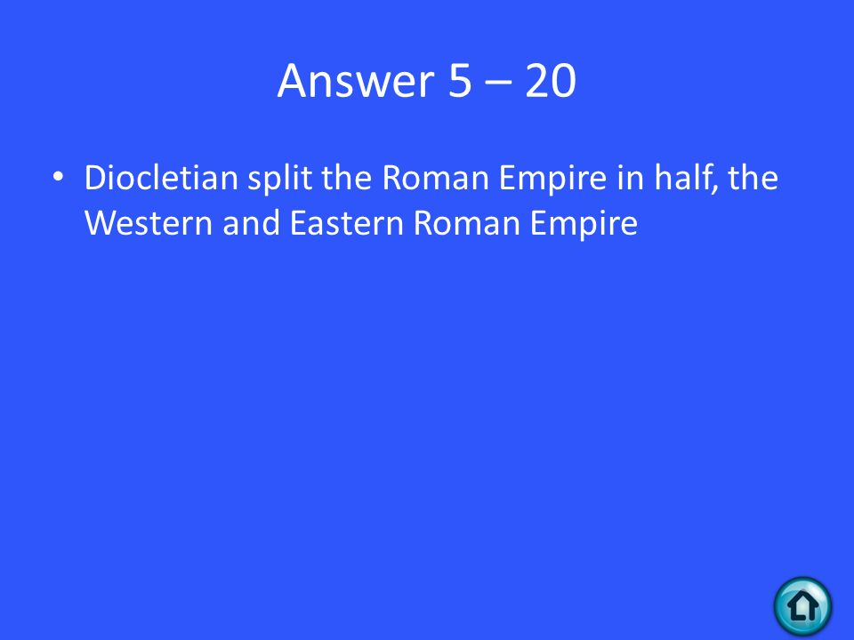 Answer 5 – 20 Diocletian split the Roman Empire in half, the Western and Eastern Roman Empire