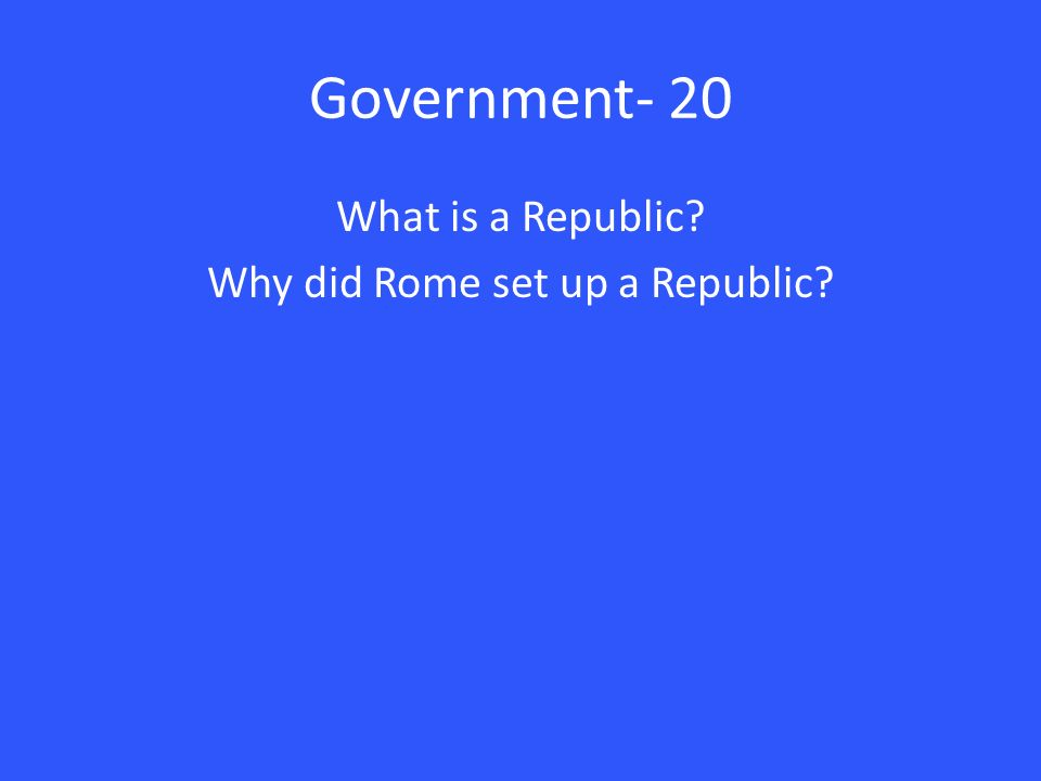 Government- 20 What is a Republic Why did Rome set up a Republic