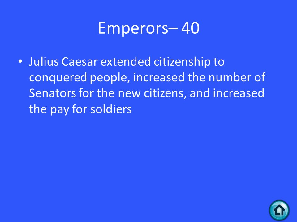 Emperors– 40 Julius Caesar extended citizenship to conquered people, increased the number of Senators for the new citizens, and increased the pay for soldiers